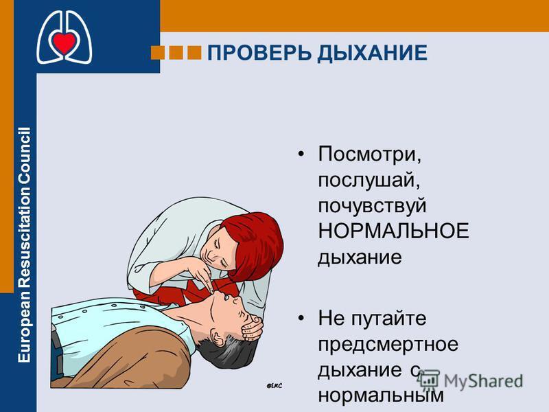 European Resuscitation Council ПРОВЕРЬ ДЫХАНИЕ Посмотри, послушай, почувствуй НОРМАЛЬНОЕ дыхание Не путайте предсмертное дыхание с нормальным