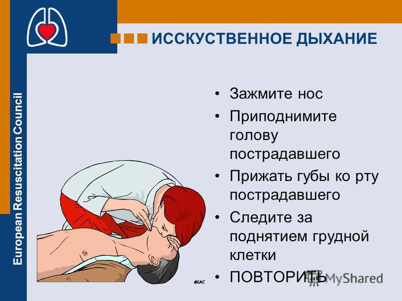 European Resuscitation Council ИССКУСТВЕННОЕ ДЫХАНИЕ Зажмите нос Приподнимите голову пострадавшего Прижать губы ко рту пострадавшего Следите за поднятием грудной клетки ПОВТОРИТЬ