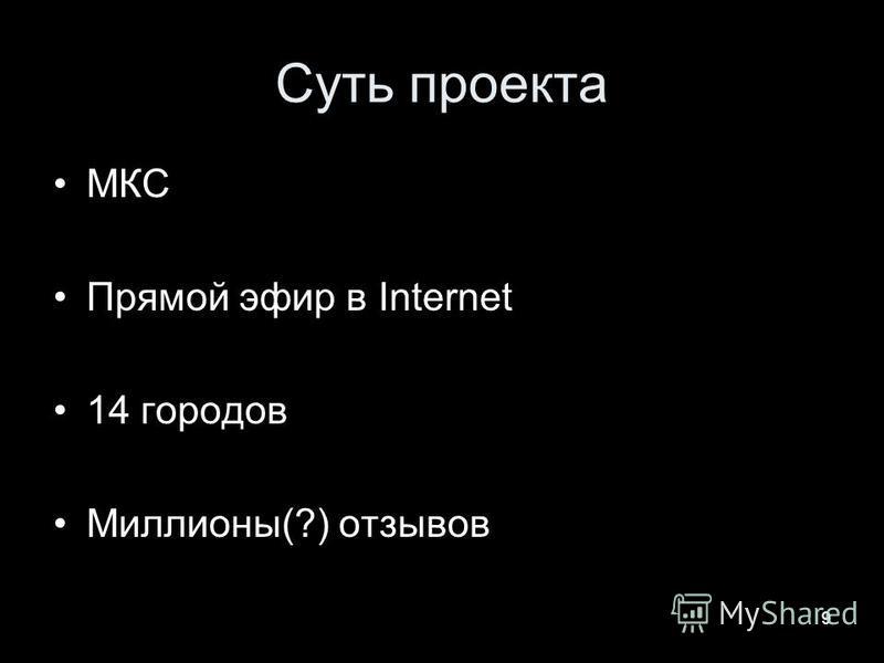 9 Суть проекта МКС Прямой эфир в Internet 14 городов Миллионы(?) отзывов