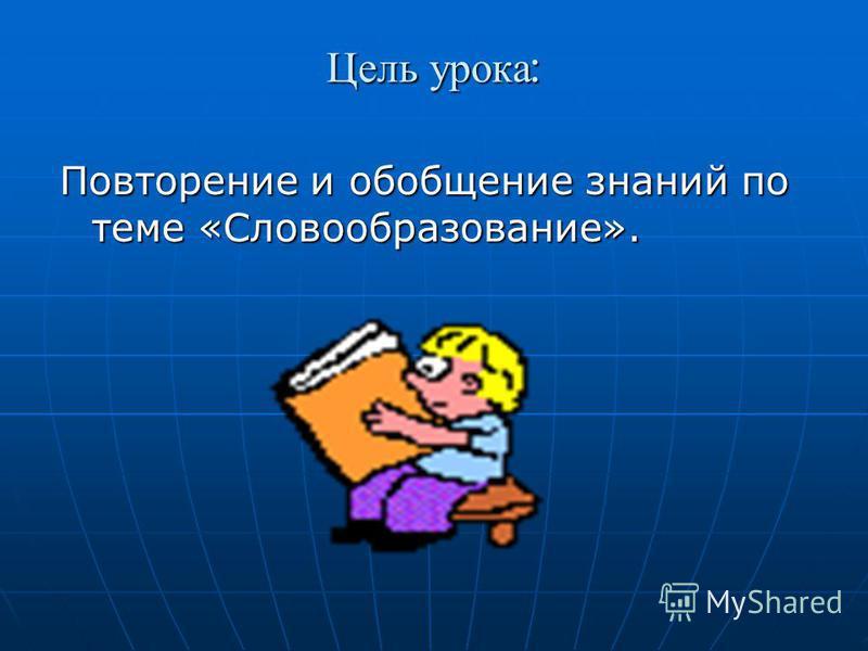 Цель урока : Повторение и обобщение знаний по теме «Словообразование».