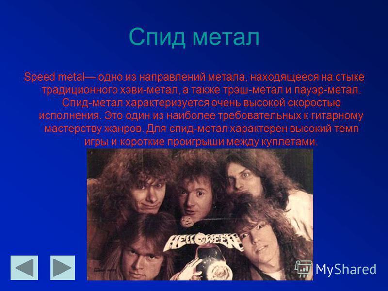 Спид метал Speed metal одно из направлений метала, находящееся на стыке традиционного хеви-металл, а также трэш-метал и пауэр-метал. Спид-метал характеризуется очень высокой скоростью исполнения. Это один из наиболее требовательных к гитарному мастер