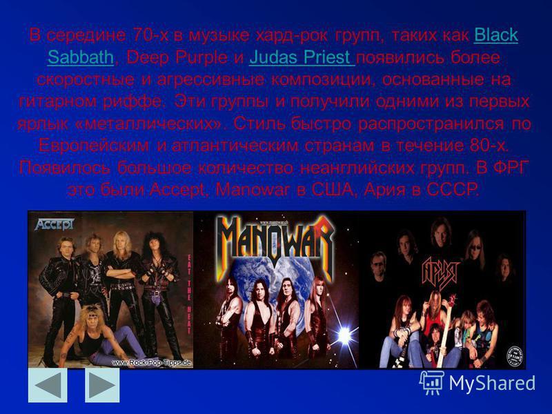 В середине 70-х в музыке хард-рок групп, таких как Black Sabbath, Deep Purple и Judas Priest появились более скоростные и агрессивные композиции, основанные на гитарном грифе. Эти группы и получили одними из первых ярлык «металлических». Стиль быстро