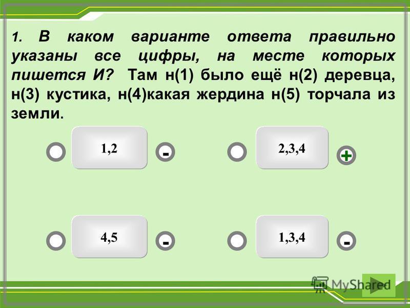 2,3,41,2 1,3,44,5 - - + - 1. В каком варианте ответа правильно указаны все цифры, на месте которых пишется И? Там н(1) было ещё н(2) деревца, н(3) кустика, н(4)какая жердина н(5) торчала из земли.