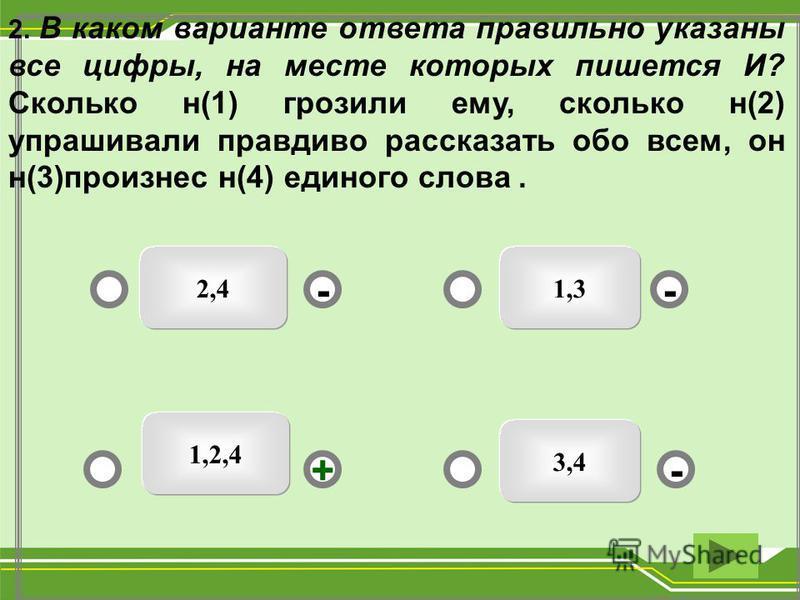 1,32,4 3,4 -- +- 2. В каком варианте ответа правильно указаны все цифры, на месте которых пишется И? Сколько н(1) грозили ему, сколько н(2) упрашивали правдиво рассказать обо всем, он н(3)произнес н(4) единого слова. 1,2,4