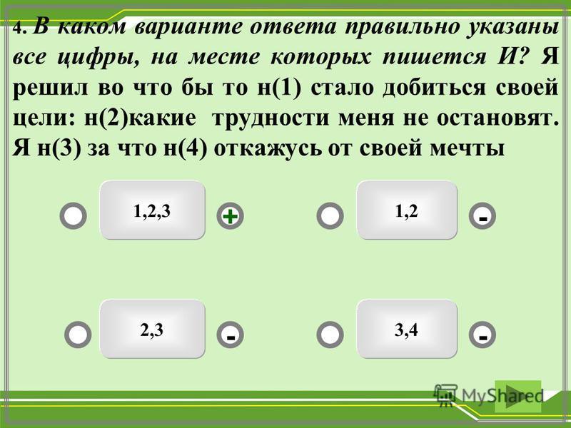 1,2,3 3,42,3 1,2 -- +- 4. В каком варианте ответа правильно указаны все цифры, на месте которых пишется И? Я решил во что бы то н(1) стало добиться своей цели: н(2)какие трудности меня не остановят. Я н(3) за что н(4) откажусь от своей мечты