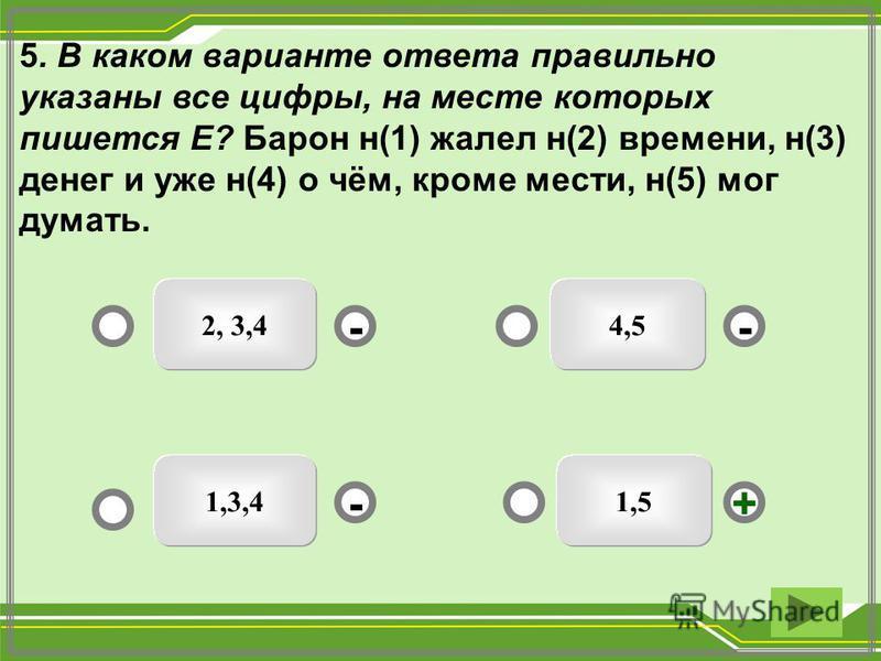 5. В каком варианте ответа правильно указаны все цифры, на месте которых пишется Е? Барон н(1) жалел н(2) времени, н(3) денег и уже н(4) о чём, кроме мести, н(5) мог думать. 1,5 2, 3,4 1,3,4 4,5 - - + -