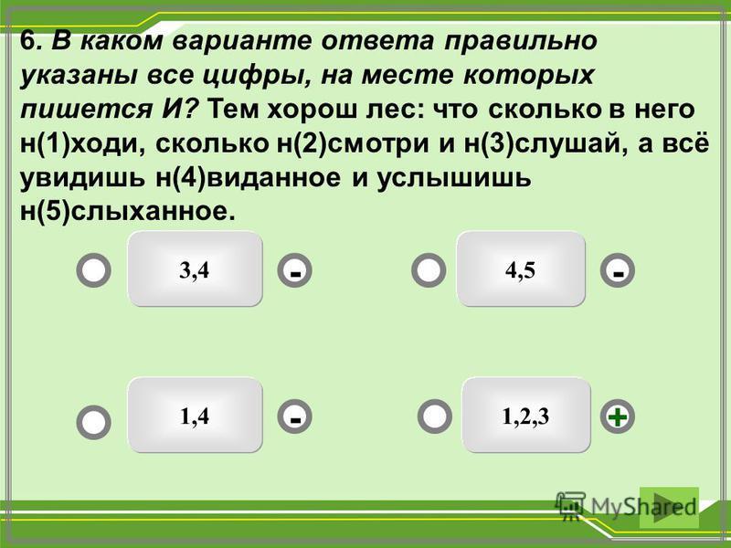 6. В каком варианте ответа правильно указаны все цифры, на месте которых пишется И? Тем хорош лес: что сколько в него н(1)ходи, сколько н(2)смотри и н(3)слушай, а всё увидишь н(4)виданное и услышишь н(5)слыханное. 1,2,3 3,4 1,4 4,5 - - + -