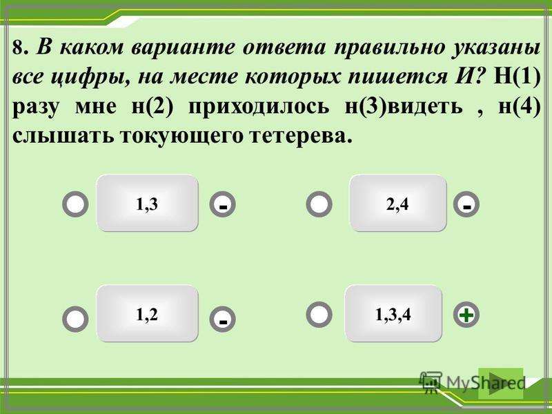 1,3,41,2 1,3 - - + - 8. В каком варианте ответа правильно указаны все цифры, на месте которых пишется И? Н(1) разу мне н(2) приходилось н(3)видеть, н(4) слышать токующего тетерева. 2,4