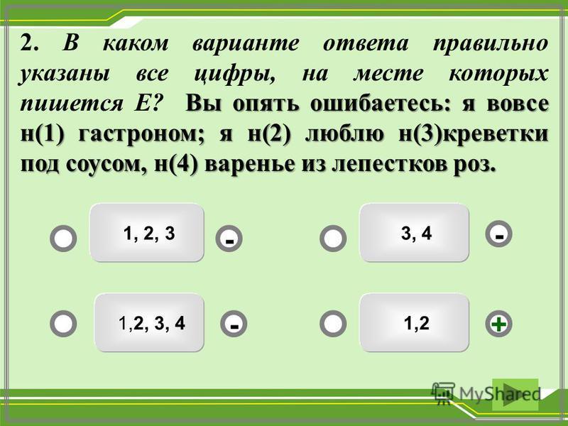 1,2 3, 4 1, 2, 3 1,2, 3, 4 - - +- Вы опять ошибаетесь: я вовсе н(1) гастроном; я н(2) люблю н(3)креветки под соусом, н(4) варенье из лепестков роз. 2. В каком варианте ответа правильно указаны все цифры, на месте которых пишется Е? Вы опять ошибаетес