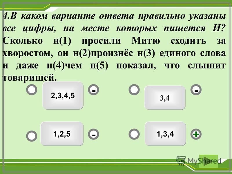 3,4 2,3,4,5 1,2,51,3,4 -- +- 4. В каком варианте ответа правильно указаны все цифры, на месте которых пишется И? Сколько н(1) просили Митю сходить за хворостом, он н(2)произнёс н(3) единого слова и даже н(4)чем н(5) показал, что слышит товарищей.