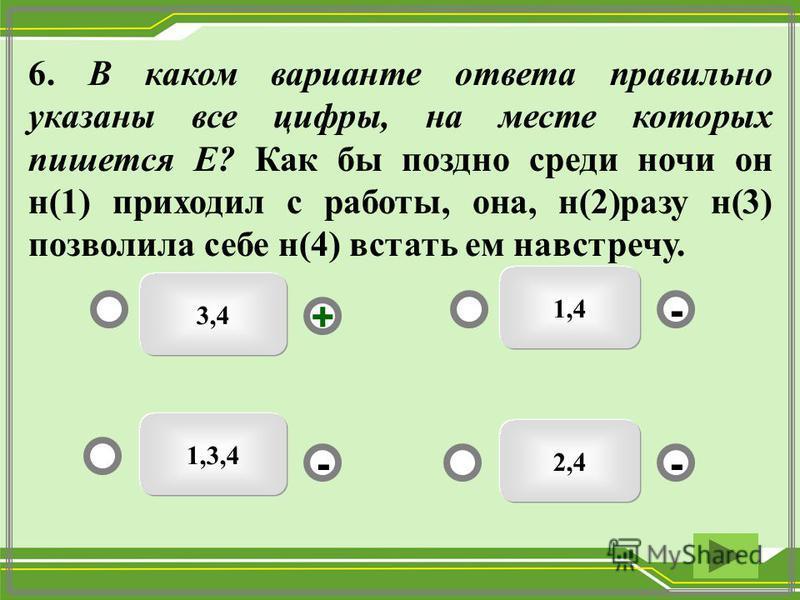 3,4 1,4 2,4 1,3,4 - - + - 6. В каком варианте ответа правильно указаны все цифры, на месте которых пишется Е? Как бы поздно среди ночи он н(1) приходил с работы, она, н(2)разу н(3) позволила себе н(4) встать ем навстречу.