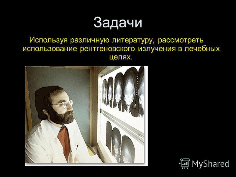 Задачи Используя различную литературу, рассмотреть использование рентгеновского излучения в лечебных целях.