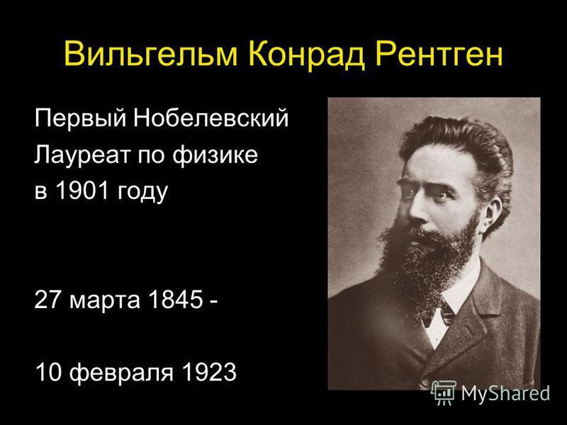 Вильгельм Конрад Рентген Первый Нобелевский Лауреат по физике в 1901 году 27 марта 1845 - 10 февраля 1923