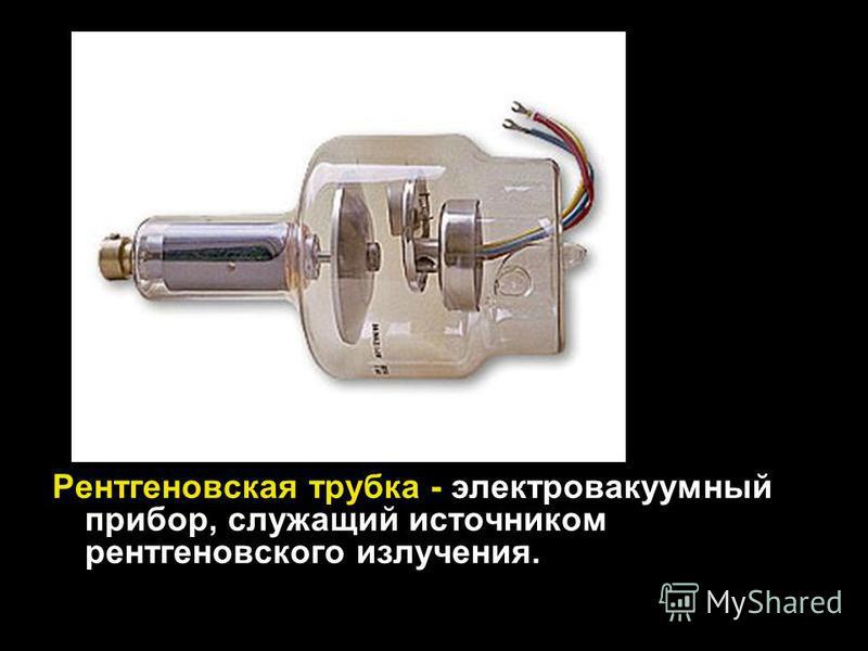 Рентгеновская трубка - электровакуумный прибор, служащий источником рентгеновского излучения.