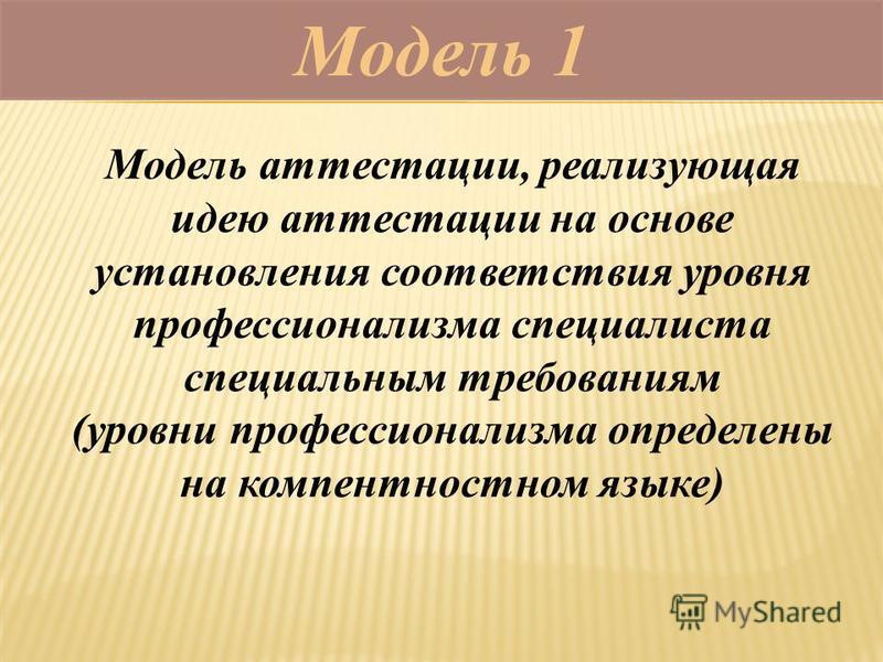 Модель 1 Модель аттестации, реализующая идею аттестации на основе установления соответствия уровня профессионализма специалиста специальным требованиям (уровни профессионализма определены на компентностном языке)