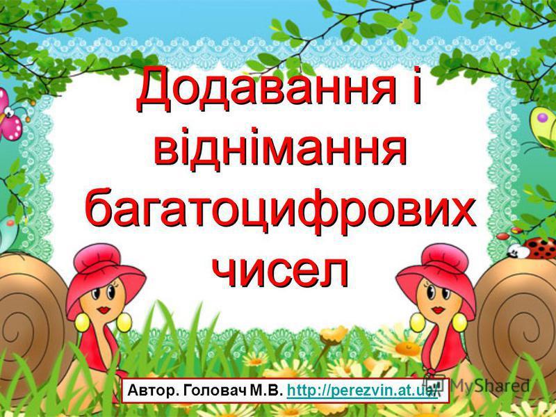 Додавання і віднімання багатоцифрових чисел Автор. Головач М.В. http://perezvin.at.ua/http://perezvin.at.ua/