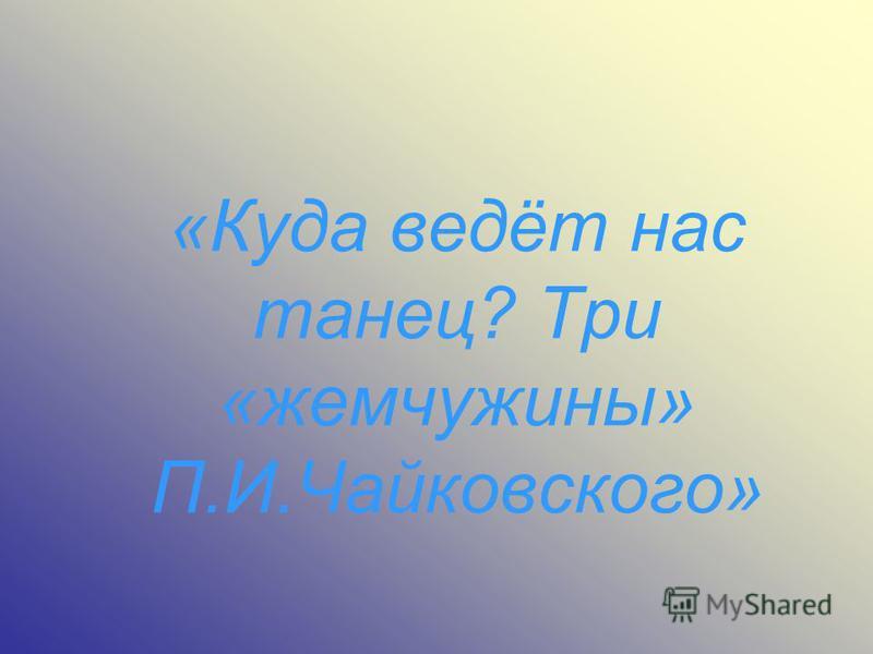 «Куда ведёт нас танец? Три «жемчужины» П.И.Чайковского»