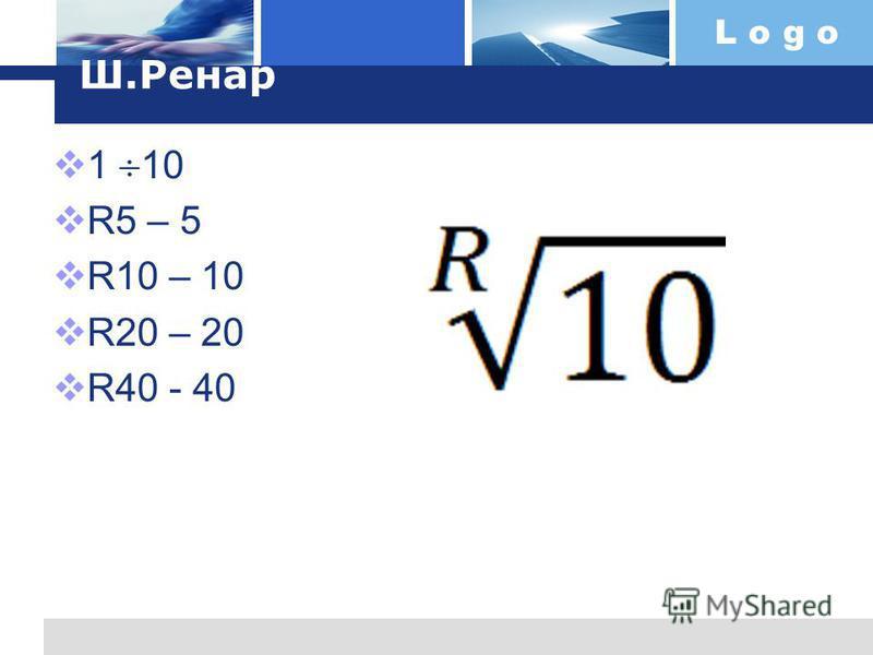 L o g o Ш.Ренар 1 10 R5 – 5 R10 – 10 R20 – 20 R40 - 40