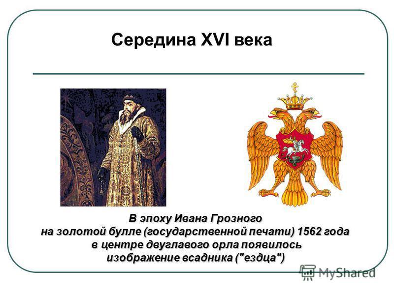 Середина XVI века В эпоху Ивана Грозного на золотой булле (государственной печати) 1562 года в центре двуглавого орла появилось в центре двуглавого орла появилось изображение всадника (ездца) изображение всадника (ездца)