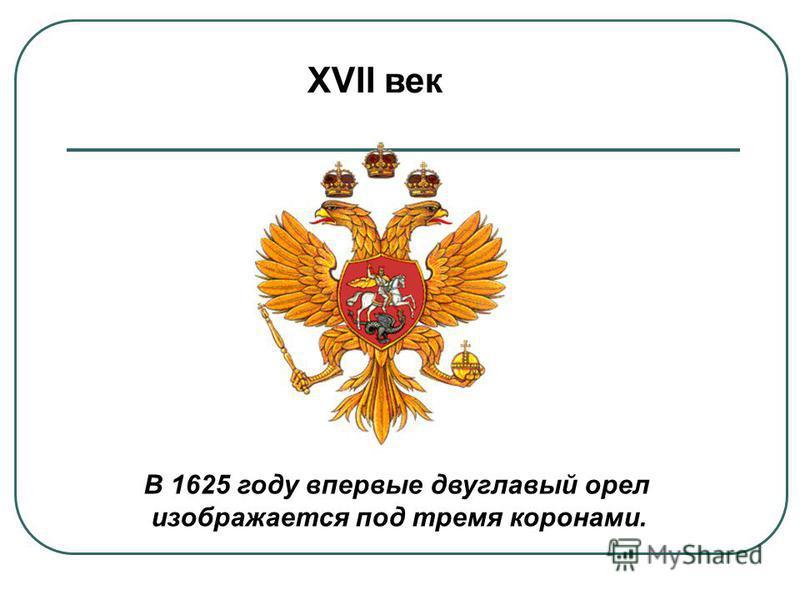 XVII век В 1625 году впервые двуглавый орел изображается под тремя коронами. изображается под тремя коронами.