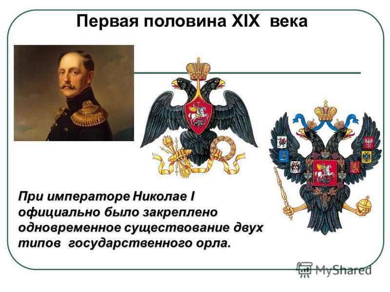 Первая половина XIX века При императоре Николае I официально было закреплено одновременное существование двух типов государственного орла.