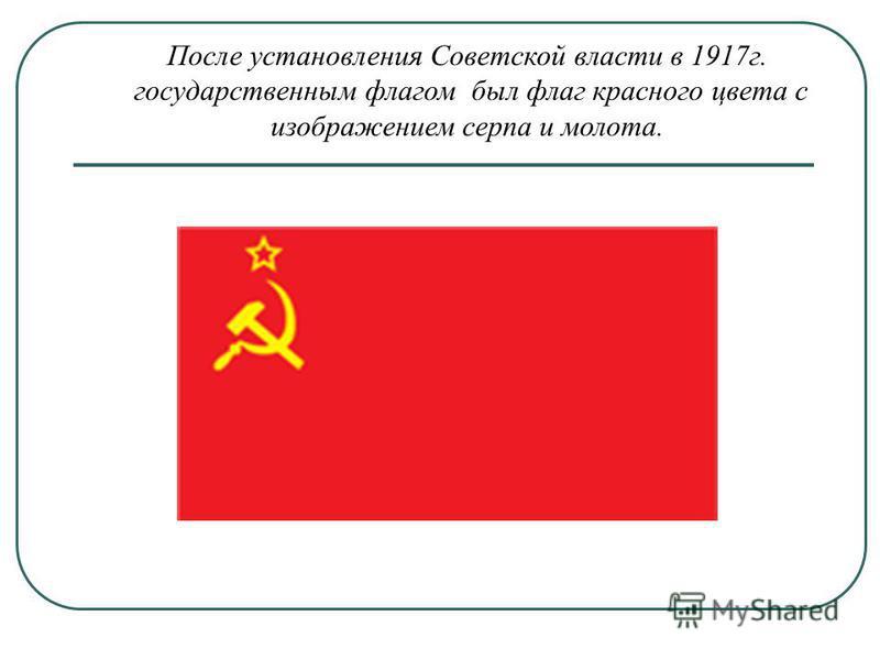 После установления Советской власти в 1917 г. государственным флагом был флаг красного цвета с изображением серпа и молота.