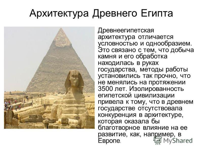Архитектура Древнего Египта Древнеегипетская архитектура отличается условностью и однообразием. Это связано с тем, что добыча камня и его обработка находилась в руках государства, методы работы установились так прочно, что не менялись на протяжении 3