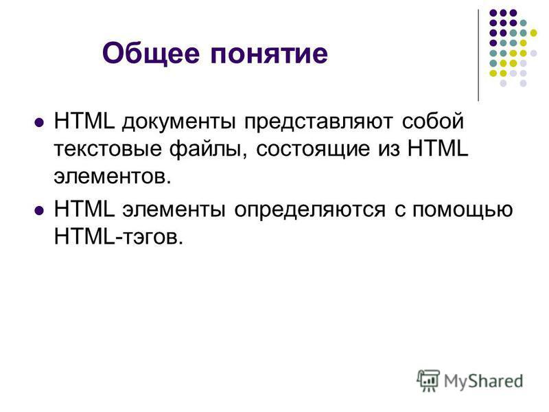 Общее понятие HTML документы представляют собой текстовые файлы, состоящие из HTML элементов. HTML элементы определяются с помощью HTML-тэгов.