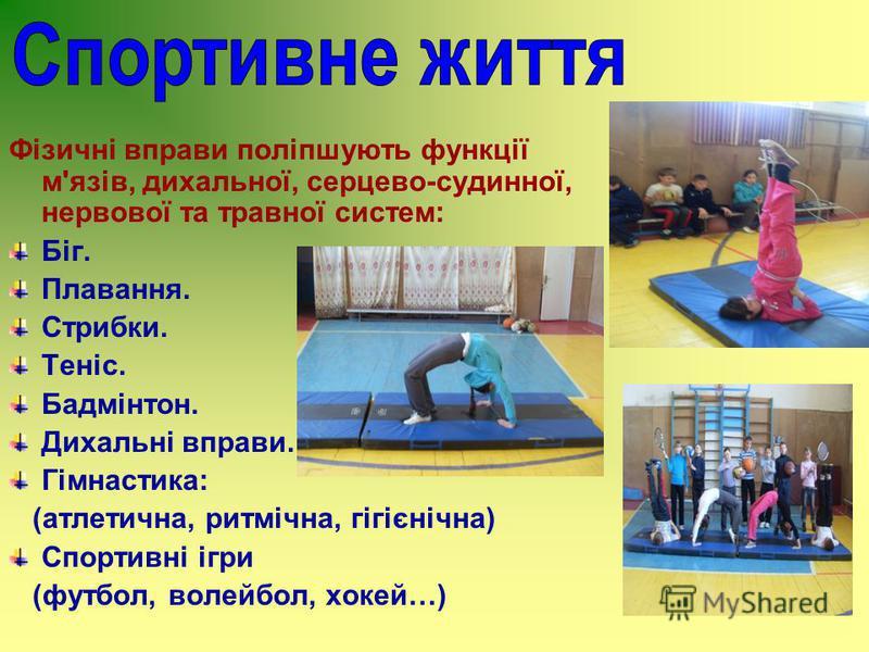 Фізичні вправи поліпшують функції м'язів, дихальної, серцево-судинної, нервової та травної систем: Біг. Плавання. Стрибки. Теніс. Бадмінтон. Дихальні вправи. Гімнастика: (атлетична, ритмічна, гігієнічна) Спортивні ігри (футбол, волейбол, хокей…)
