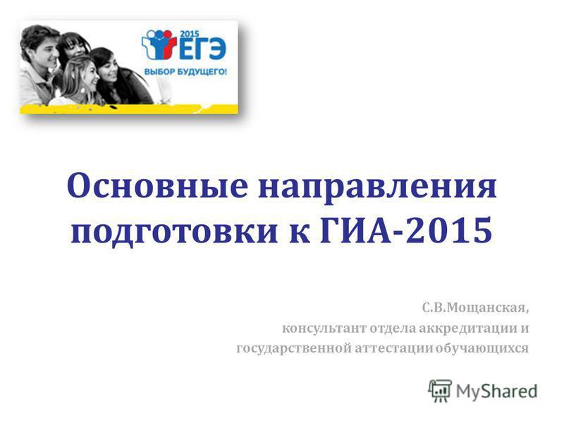 Основные направления подготовки к ГИА-2015 С.В.Мощанская, консультант отдела аккредитации и государственной аттестации обучающихся