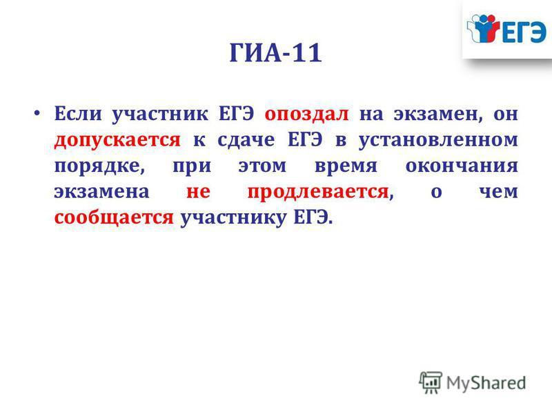 ГИА-11 Если участник ЕГЭ опоздал на экзамен, он допускается к сдаче ЕГЭ в установленном порядке, при этом время окончания экзамена не продлевается, о чем сообщается участнику ЕГЭ.