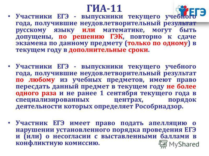 ГИА-11 Участники ЕГЭ - выпускники текущего учебного года, получившие неудовлетворительный результат русскому языку или математике, могут быть допущены, по решению ГЭК, повторно к сдаче экзамена по данному предмету (только по одному) в текущем году в