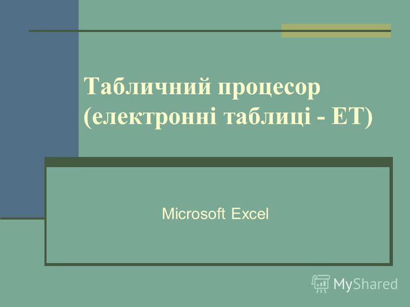 Табличний процесор (електронні таблиці - ЕТ) Microsoft Excel
