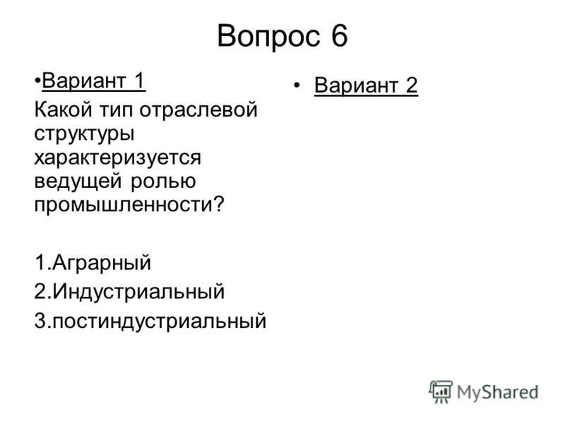Вопрос 6 Вариант 1 Какой тип отраслевой структуры характеризуется ведущей ролью промышленности? 1. Аграрный 2. Индустриальный 3. постиндустриальный Вариант 2