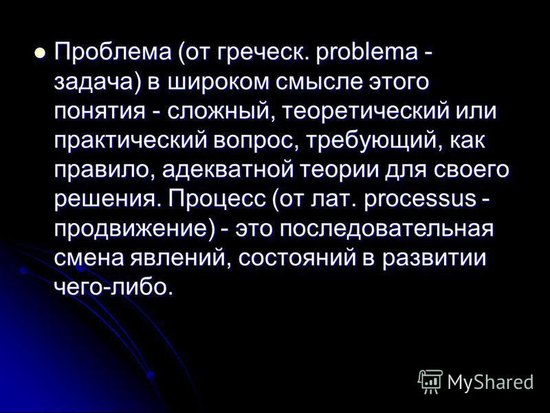 Проблема (от греческ. problema - задача) в широком смысле этого понятия - сложный, теоретический или практический вопрос, требующий, как правило, адекватной теории для своего решения. Процесс (от лат. processus - продвижение) - это последовательная с