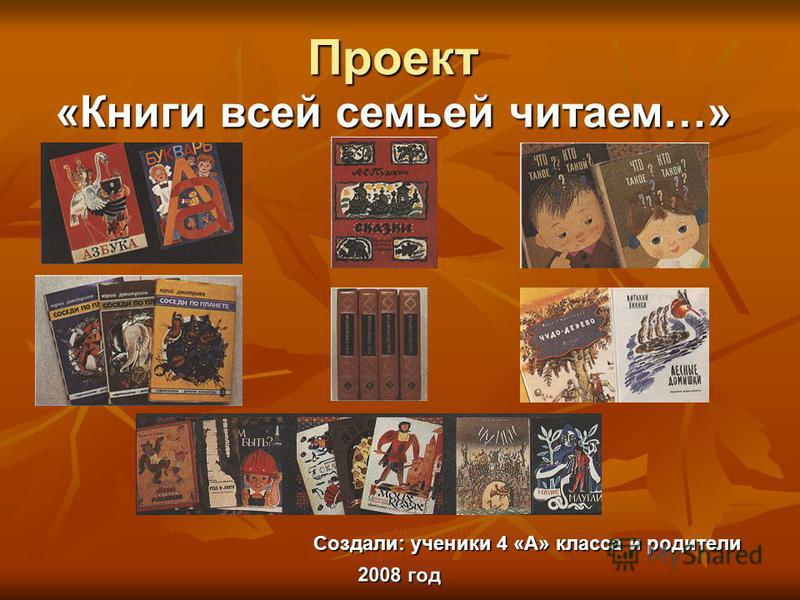 Проект «Книги всей семьей читаем…» Создали: ученики 4 «А» класса и родители 2008 год
