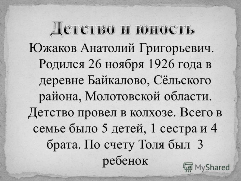 Южаков Анатолий Григорьевич. Родился 26 ноября 1926 года в деревне Байкалово, Сёльского района, Молотовской области. Детство провел в колхозе. Всего в семье было 5 детей, 1 сестра и 4 брата. По счету Толя был 3 ребенок