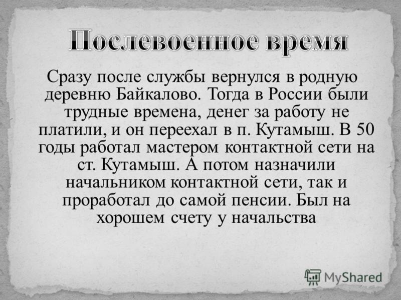 Сразу после службы вернулся в родную деревню Байкалово. Тогда в России были трудные времена, денег за работу не платили, и он переехал в п. Кутамыш. В 50 годы работал мастером контактной сети на ст. Кутамыш. А потом назначили начальником контактной с