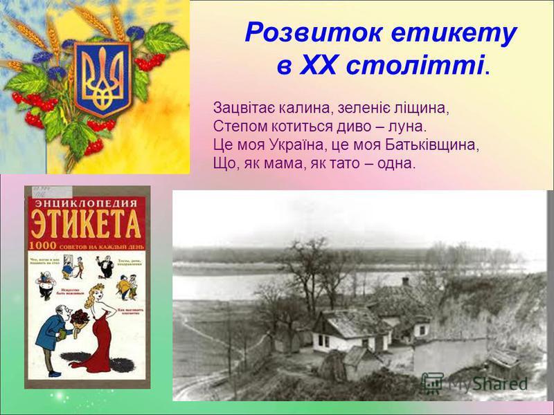 Розвиток етикету в ХХ столітті. Зацвітає калина, зеленіє ліщина, Степом котиться диво – луна. Це моя Україна, це моя Батьківщина, Що, як мама, як тато – одна.