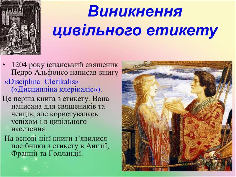 Виникнення цивільного етикету 1204 року іспанський священик Педро Альфонсо написав книгу «Disciplina Clerikalis» («Дисципліна клерікаліс»). Це перша книга з етикету. Вона написана для священиків та ченців, але користувалась успіхом і в цивільного нас