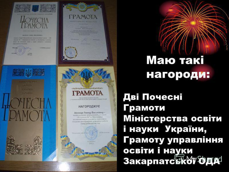 Маю такі нагороди: Дві Почесні Грамоти Міністерства освіти і науки України, Грамоту управління освіти і науки Закарпатської ОДА