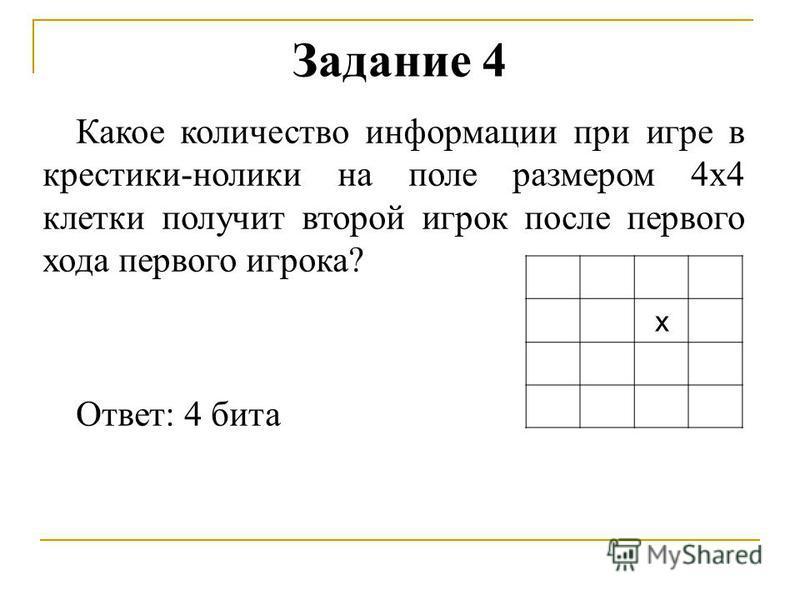 Задание 4 Какое количество информации при игре в крестики-нолики на поле размером 4 х 4 клетки получит второй игрок после первого хода первого игрока? Ответ: 4 бита х
