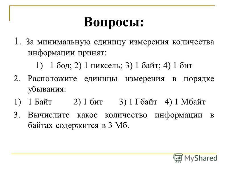 Вопросы: 1. За минимальную единицу измерения количества информации принят: 1)1 бод; 2) 1 пиксель; 3) 1 байт; 4) 1 бит 2. Расположите единицы измерения в порядке убывания: 1)1 Байт 2) 1 бит 3) 1 Гбайт 4) 1 Мбайт 3. Вычислите какое количество информаци