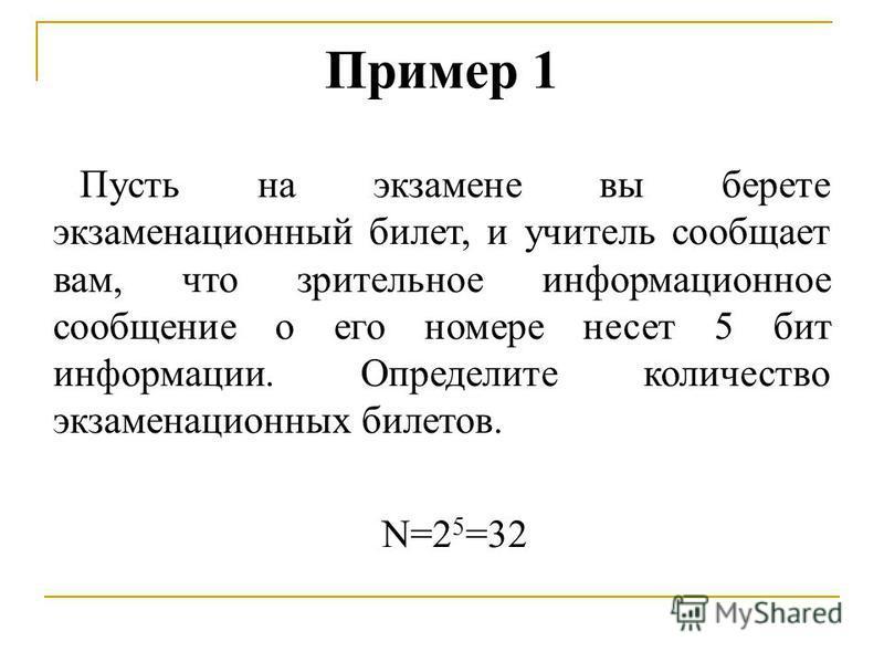 Пример 1 Пусть на экзамене вы берете экзаменационный билет, и учитель сообщает вам, что зрительное информационное сообщение о его номере несет 5 бит информации. Определите количество экзаменационных билетов. N=2 5 =32