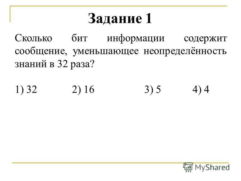 Задание 1 Сколько бит информации содержит сообщение, уменьшающее неопределённость знаний в 32 раза? 1) 322) 16 3) 54) 4