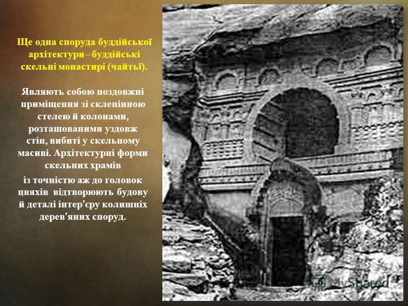 Ще одна споруда буддійської архітектури ̶ буддійські скельні монастирі (чайтьї). Являють собою поздовжні приміщення зі склепінною стелею й колонами, розташованими уздовж стін, вибиті у скельному масиві. Архітектурні форми скельних храмів із точністю