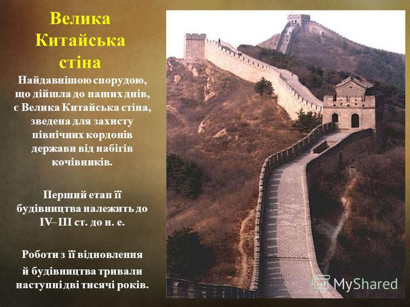 Велика Китайська стіна Найдавнішою спорудою, що дійшла до наших днів, є Велика Китайська стіна, зведена для захисту північних кордонів держави від набігів кочівників. Перший етап її будівництва належить до IV ̶ III ст. до н. е. Роботи з її відновленн