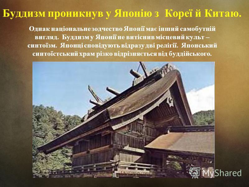 Буддизм проникнув у Японію з Кореї й Китаю. Однак національне зодчество Японії має інший самобутній вигляд. Буддизм у Японії не витіснив місцевий культ – синтоїзм. Японці сповідують відразу дві релігії. Японський синтоїстський храм різко відрізняєтьс