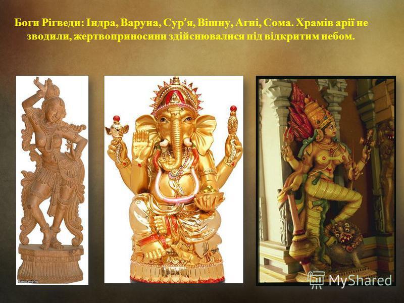 Боги Рігведи: Індра, Варуна, Сур ' я, Вішну, Агні, Сома. Храмів арії не зводили, жертвоприносини здійснювалися під відкритим небом.