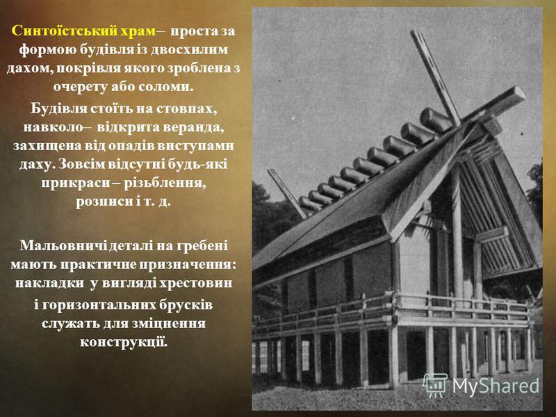 Синтоїстський храм ̶ проста за формою будівля із двосхилим дахом, покрівля якого зроблена з очерету або соломи. Будівля стоїть на стовпах, навколо ̶ відкрита веранда, захищена від опадів виступами даху. Зовсім відсутні будь-які прикраси – різьблення,